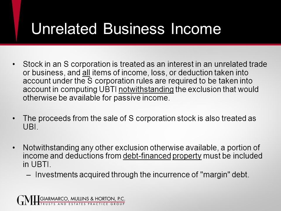 Unrelated Business Income Stock in an S corporation is treated as an interest in an unrelated trade or business, and all items of income, loss, or deduction taken into account under the S corporation rules are required to be taken into account in computing UBTI notwithstanding the exclusion that would otherwise be available for passive income.