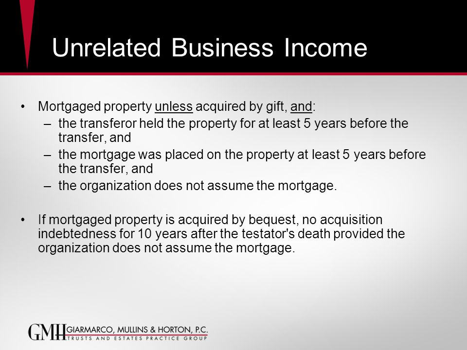 Unrelated Business Income Mortgaged property unless acquired by gift, and: –the transferor held the property for at least 5 years before the transfer, and –the mortgage was placed on the property at least 5 years before the transfer, and –the organization does not assume the mortgage.
