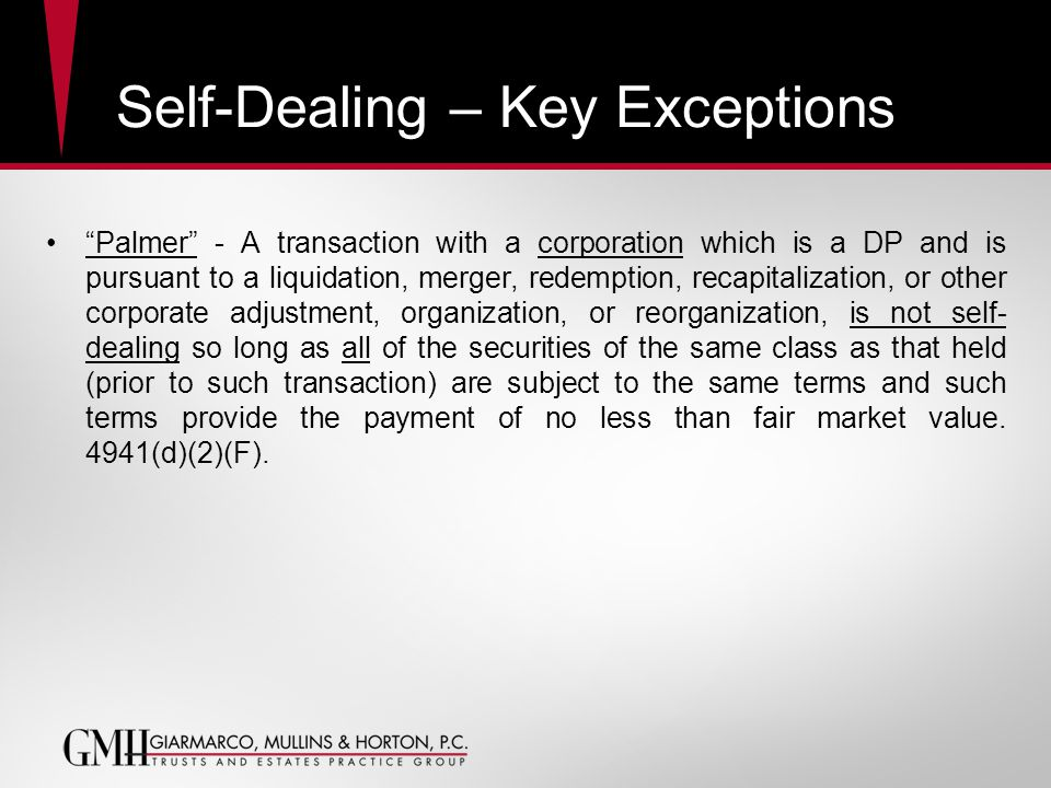 Self-Dealing – Key Exceptions Palmer - A transaction with a corporation which is a DP and is pursuant to a liquidation, merger, redemption, recapitalization, or other corporate adjustment, organization, or reorganization, is not self- dealing so long as all of the securities of the same class as that held (prior to such transaction) are subject to the same terms and such terms provide the payment of no less than fair market value.