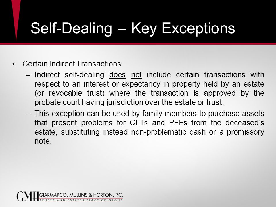 Self-Dealing – Key Exceptions Certain Indirect Transactions –Indirect self-dealing does not include certain transactions with respect to an interest or expectancy in property held by an estate (or revocable trust) where the transaction is approved by the probate court having jurisdiction over the estate or trust.