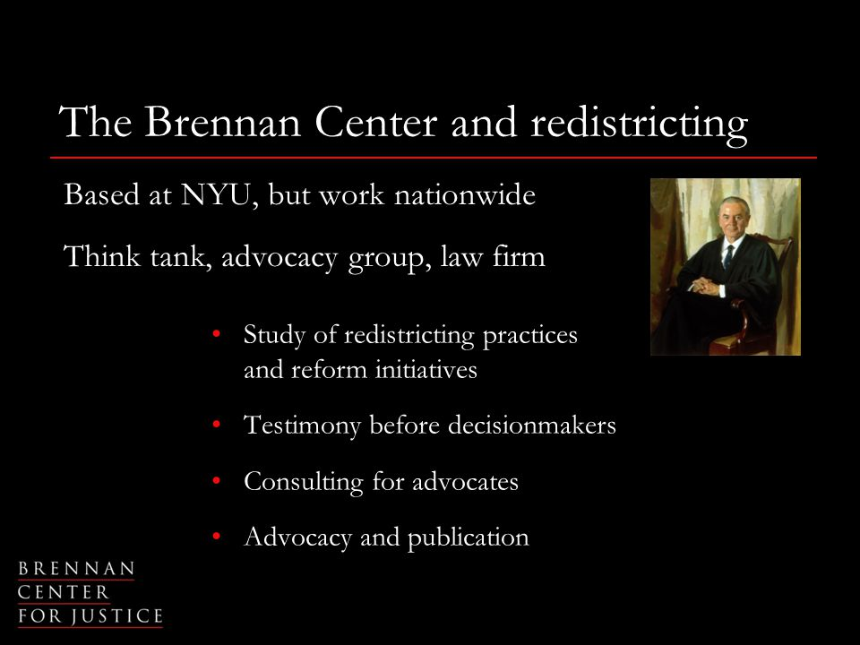 The Brennan Center and redistricting Based at NYU, but work nationwide Think tank, advocacy group, law firm Study of redistricting practices and reform initiatives Testimony before decisionmakers Consulting for advocates Advocacy and publication