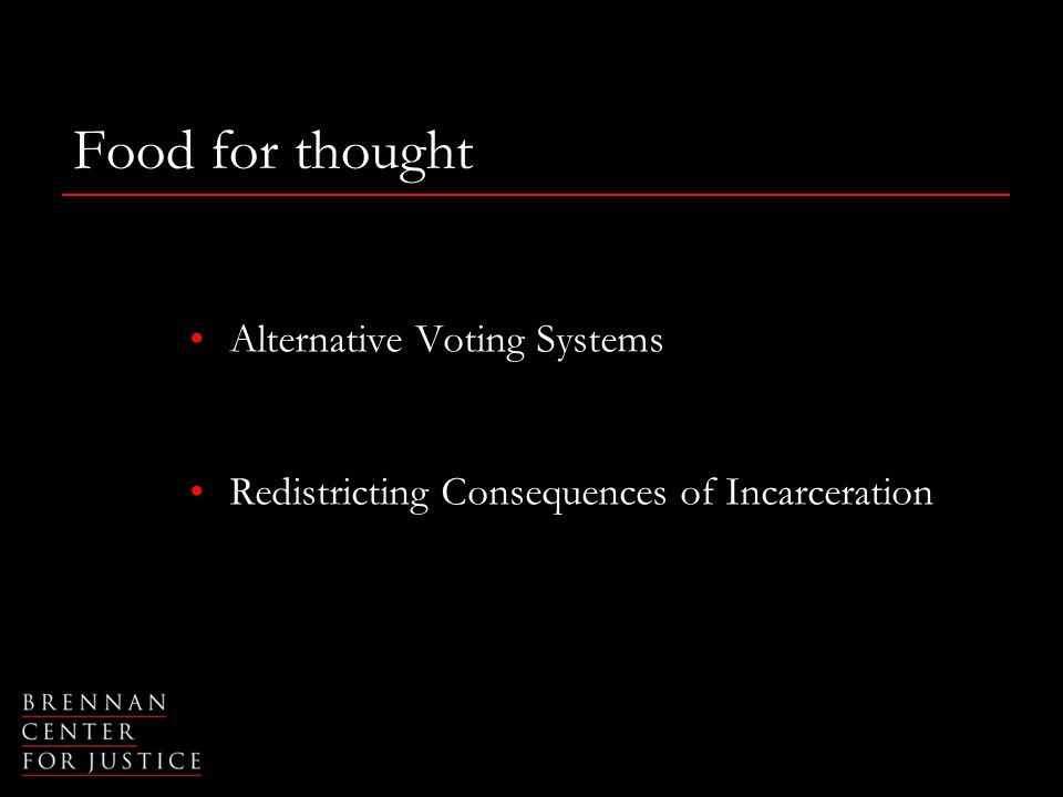 Food for thought Alternative Voting Systems Redistricting Consequences of Incarceration