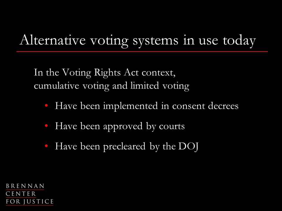 Alternative voting systems in use today In the Voting Rights Act context, cumulative voting and limited voting Have been implemented in consent decrees Have been approved by courts Have been precleared by the DOJ