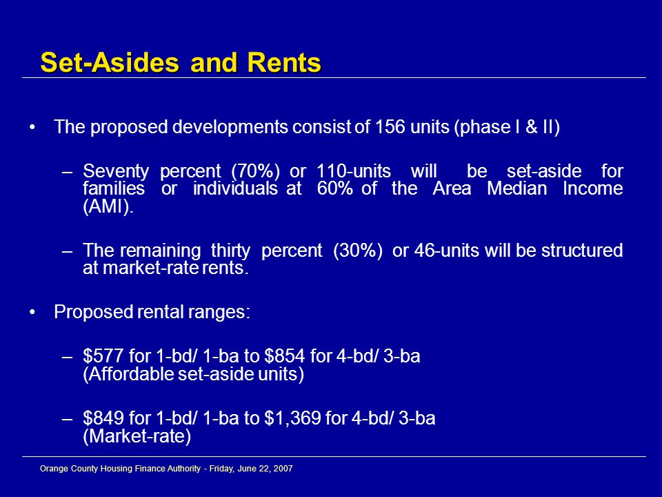 Orange County Housing Finance Authority - Friday, June 22, 2007 The proposed developments consist of 156 units (phase I & II) –Seventy percent (70%) or 110-units will be set-aside for families or individuals at 60% of the Area Median Income (AMI).