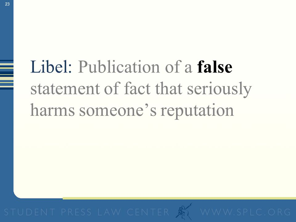 22 Libel: Publication of a false statement of fact that seriously harms someone's reputation