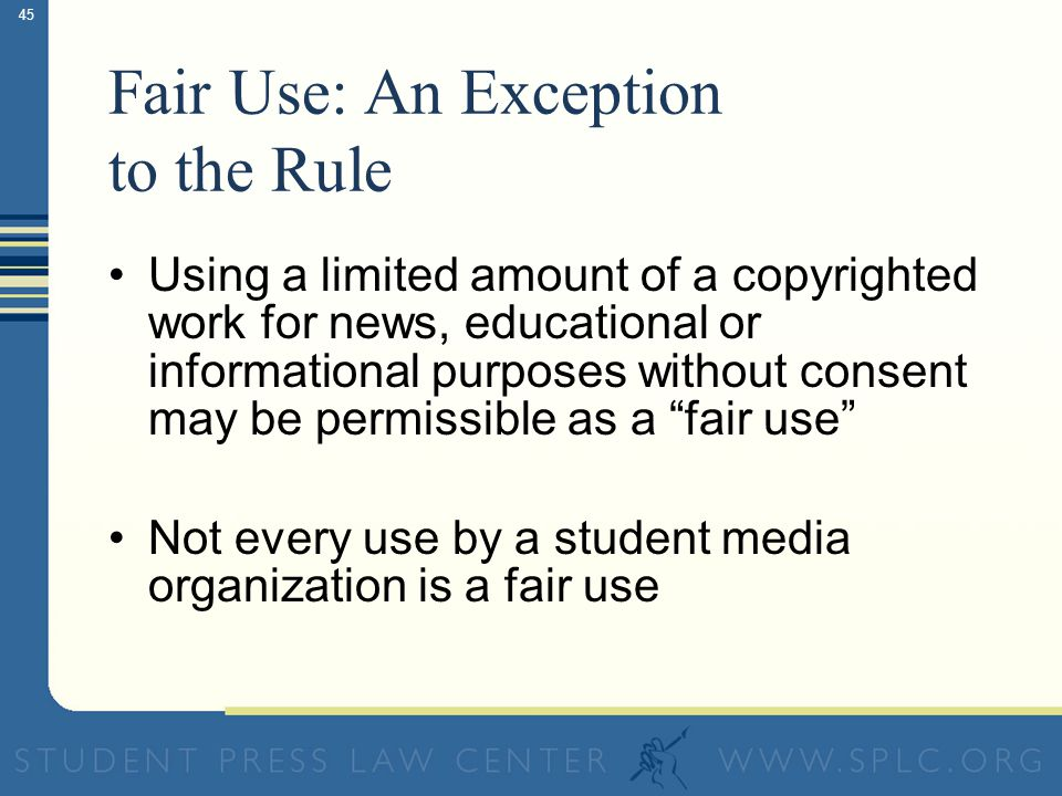 44 The General Rule If you didn't create it and/or you don't own the copyright to it, you must get permission to use it Except…