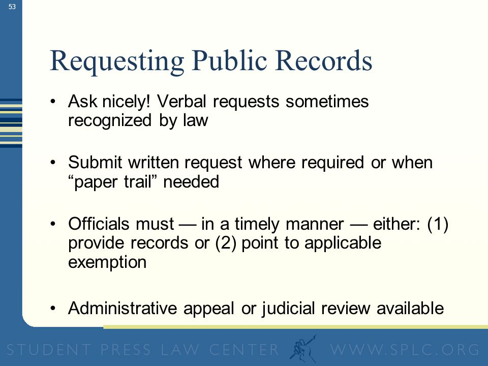 52 Using Open Records Laws General Law: A public body must make its records available upon request unless the records are explicitly exempted by statu