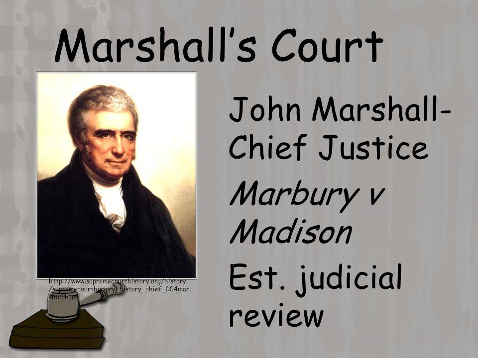Marshall's Court John Marshall- Chief Justice Marbury v Madison Est.