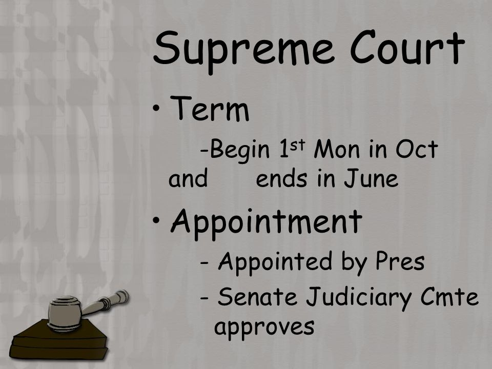 Supreme Court Term -Begin 1 st Mon in Oct and ends in June Appointment - Appointed by Pres - Senate Judiciary Cmte approves