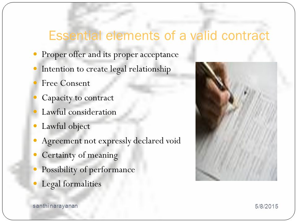 Essential elements of a valid contract 5/8/2015 santhi narayanan 18 Proper offer and its proper acceptance Intention to create legal relationship Free Consent Capacity to contract Lawful consideration Lawful object Agreement not expressly declared void Certainty of meaning Possibility of performance Legal formalities