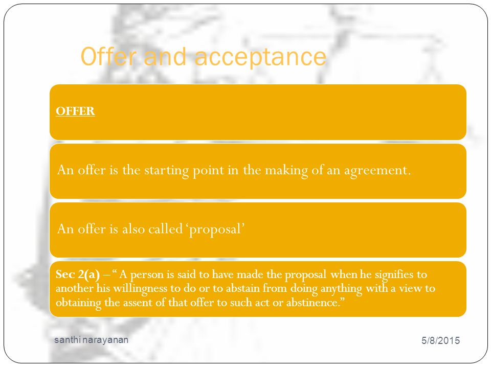 Offer and acceptance 5/8/2015 santhi narayanan 19 OFFER An offer is the starting point in the making of an agreement.An offer is also called 'proposal' Sec 2(a) – A person is said to have made the proposal when he signifies to another his willingness to do or to abstain from doing anything with a view to obtaining the assent of that offer to such act or abstinence.