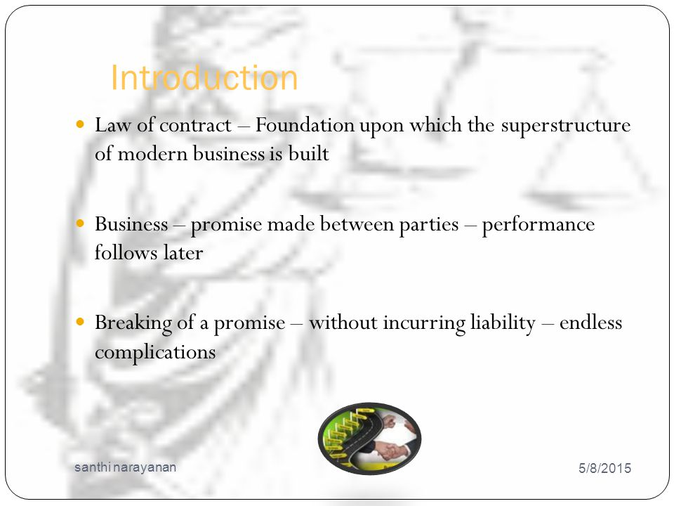 Introduction 5/8/2015 santhi narayanan 2 Law of contract – Foundation upon which the superstructure of modern business is built Business – promise made between parties – performance follows later Breaking of a promise – without incurring liability – endless complications