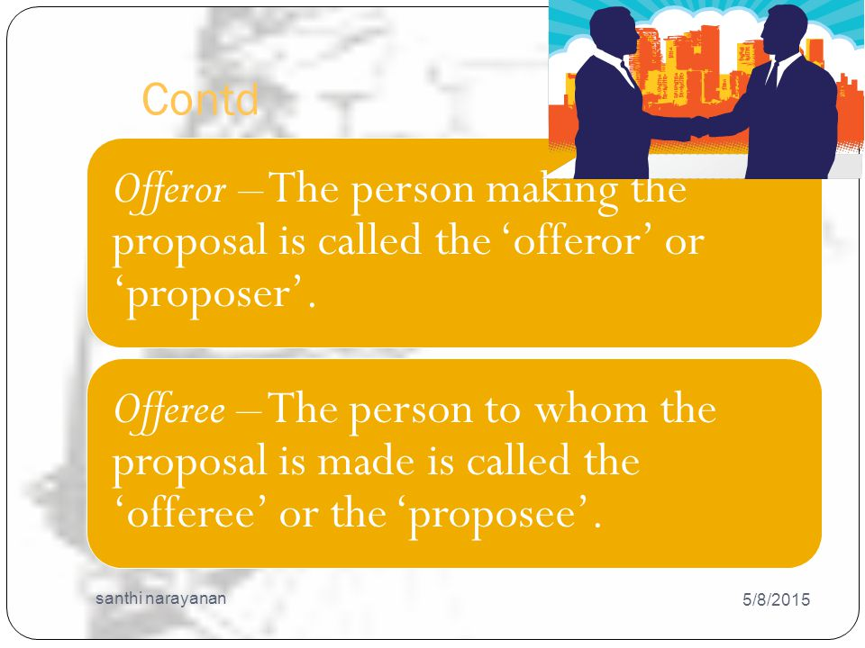Contd 5/8/2015 santhi narayanan 21 Offeror – The person making the proposal is called the 'offeror' or 'proposer'.