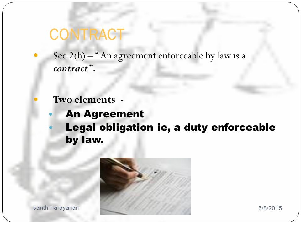 Distinction between an agreement and a contract 5/8/2015 santhi narayanan 15 Agreement ◦ Offer and its acceptance constitute an agreement ◦ An agreement may or may not create a legal obligation ◦ Every agreement need not necessarily be a contract ◦ Agreement is not concluded or binding contract Contract ◦ Agreement and its enforceability constitute a contract ◦ A contract necessarily create a legal obligation ◦ All contracts are necessarily agreements.