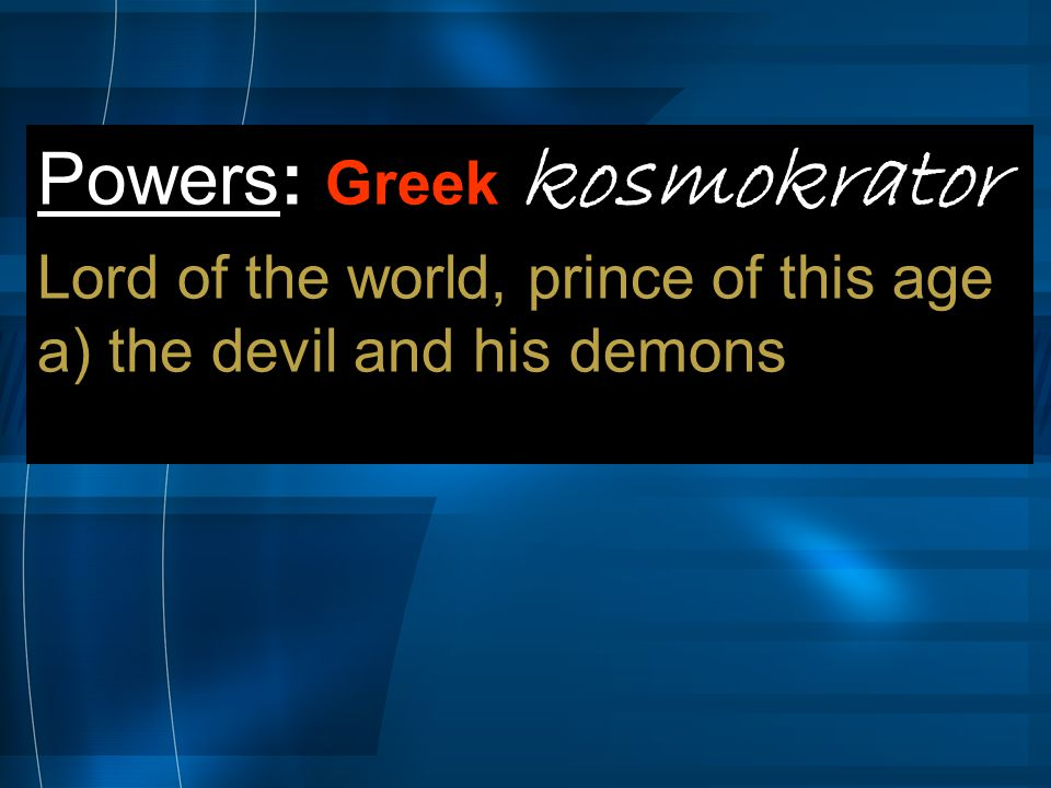 Powers: Greek kosmokrator Lord of the world, prince of this age a) the devil and his demons