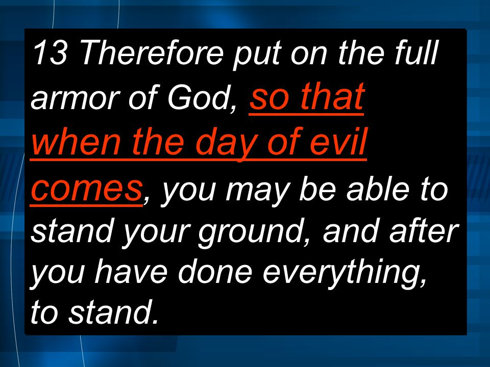 13 Therefore put on the full armor of God, so that when the day of evil comes, you may be able to stand your ground, and after you have done everything, to stand.