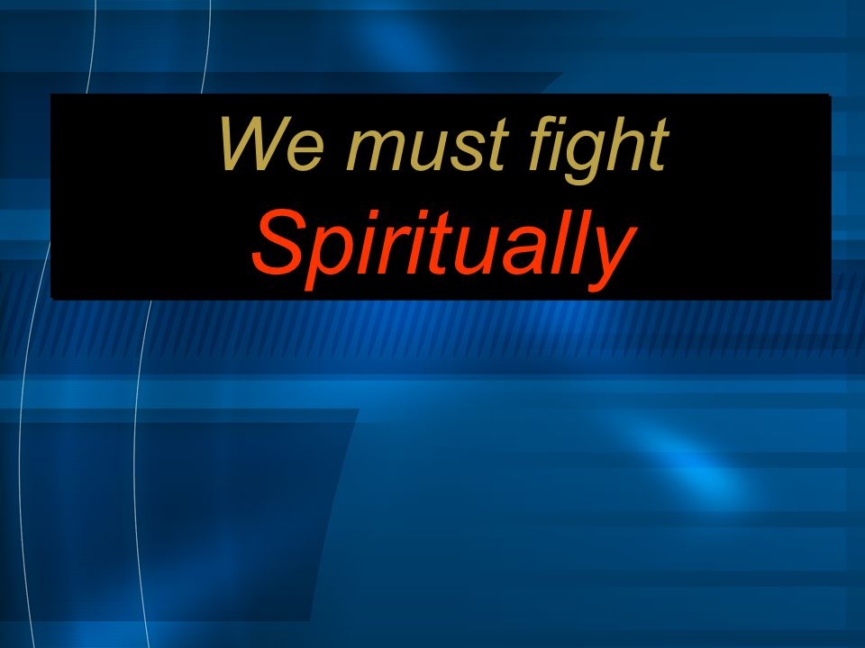 We must fight Spiritually We must fight Spiritually