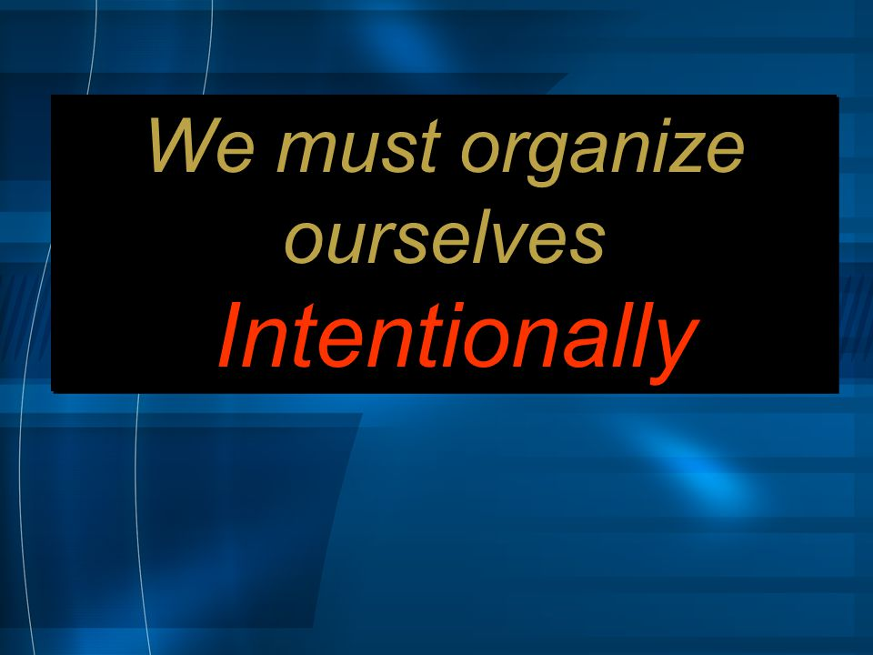 We must organize ourselves Intentionally We must organize ourselves Intentionally