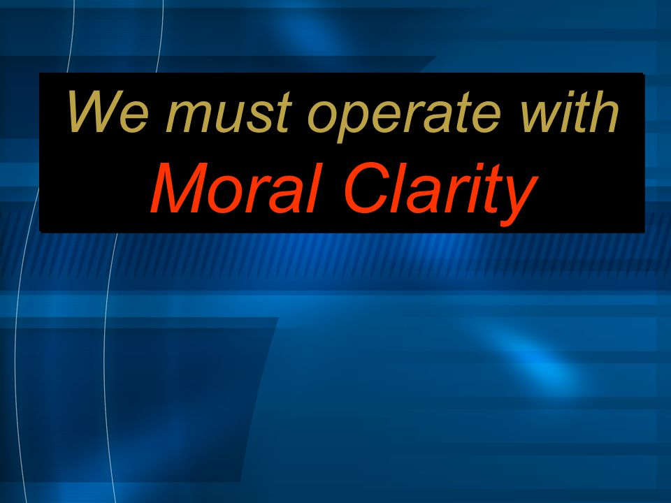 We must operate with Moral Clarity We must operate with Moral Clarity