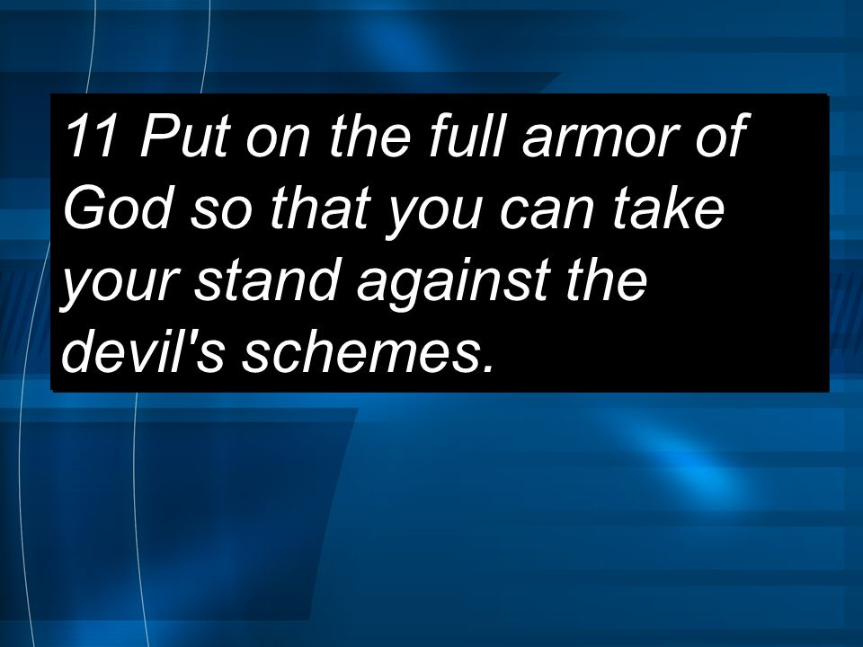 11 Put on the full armor of God so that you can take your stand against the devil s schemes.
