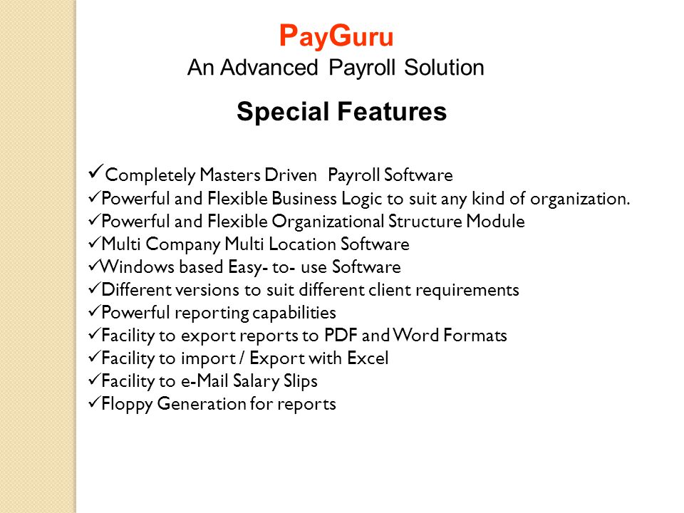 Special Features Completely Masters Driven Payroll Software Powerful and Flexible Business Logic to suit any kind of organization. Powerful and Flexib