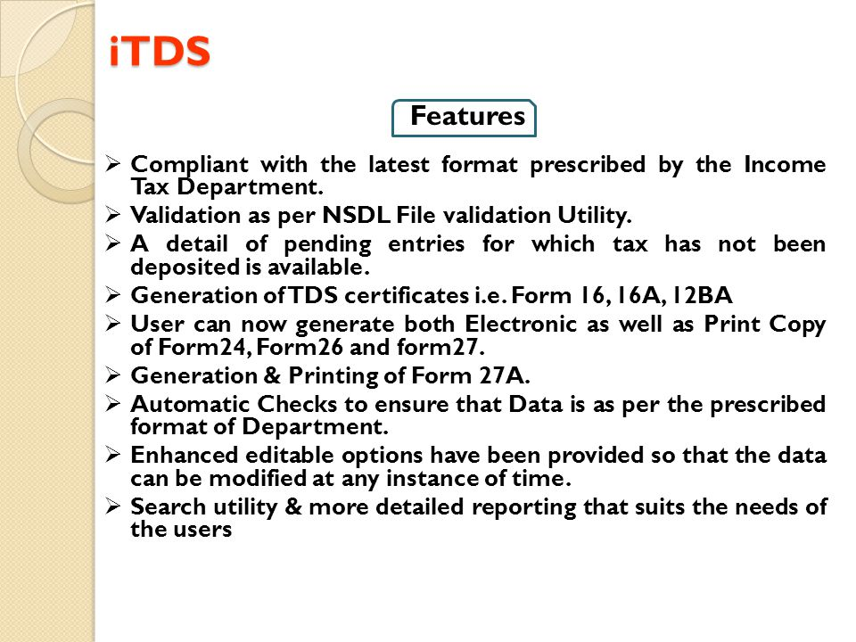 iTDS iTDS Features  Compliant with the latest format prescribed by the Income Tax Department.  Validation as per NSDL File validation Utility.  A d