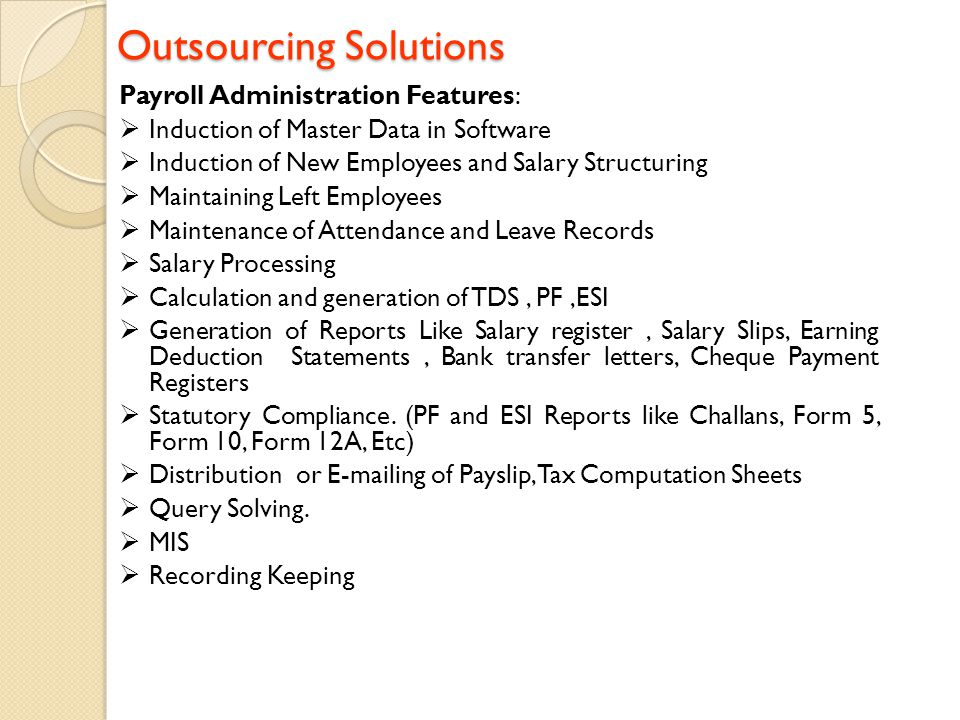 Outsourcing Solutions Outsourcing Solutions Payroll Administration Features:  Induction of Master Data in Software  Induction of New Employees and S