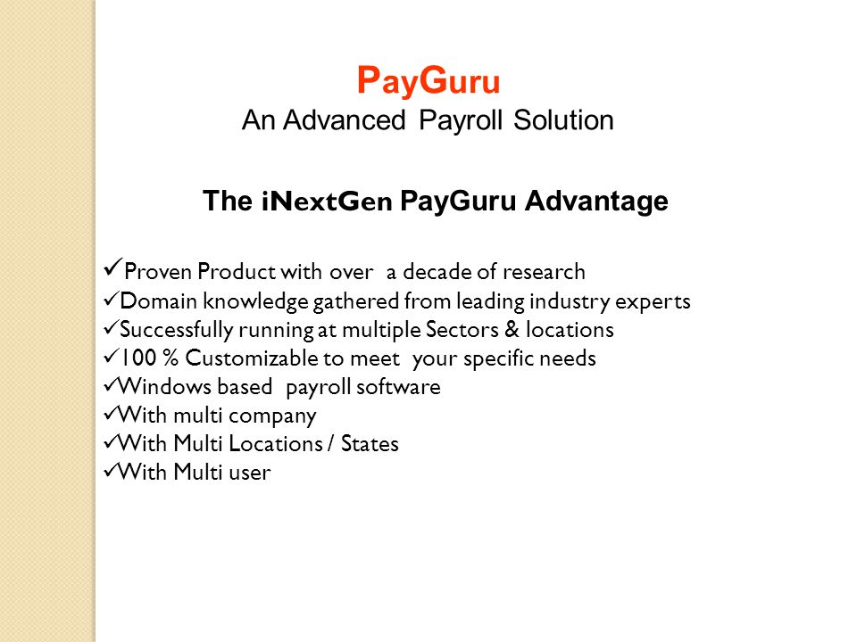  General Payroll Reports Payslip (Option Print with or Without Tax Computation) Payslip YTD (Full Year Employee Payslip) Salary Register (Salary Register with Journal Voucher option) Payment Register (Cash / Cheque / Bank / Draft Letters) Earning Deduction Statement (With Head selection) Salary Register in Excel (an Ultimate query to generate reports)  Leave Leave Ledger (Employee wise Detailed Leave records) Leave Register (Employee wise Leave register)  OT Overtime Register (Overtime calculation as per setup) Post Overtime (Overtime post in Salary, if required)  Loan Loan Ledger (Employee / Head wise Loan Details) Loan Register (Employee / Head wise Loan register) Interest Calculation (Interest calculation on Loan given to Employee) Post Interest to Loan Register (Post Interest in Employee loan Ledger P ay G uru An Advanced Payroll Solution