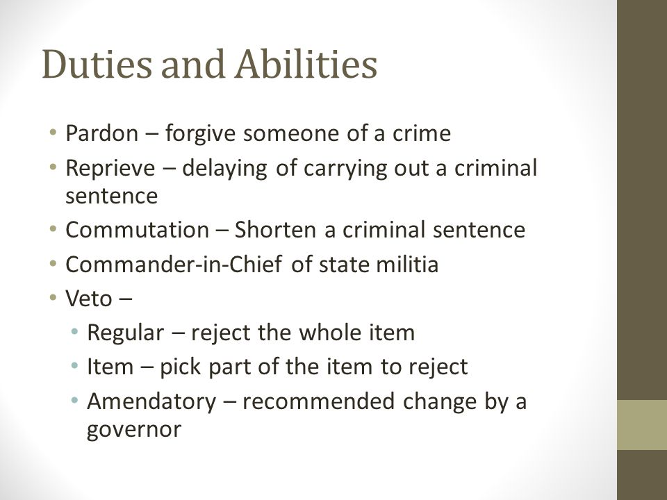Duties and Abilities Pardon – forgive someone of a crime Reprieve – delaying of carrying out a criminal sentence Commutation – Shorten a criminal sent