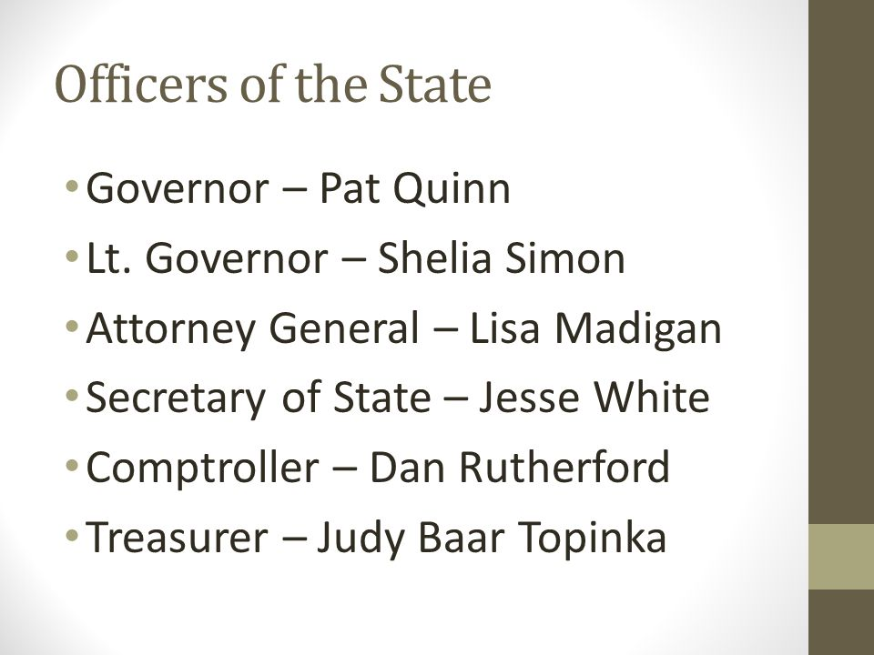 Officers of the State Governor – Pat Quinn Lt. Governor – Shelia Simon Attorney General – Lisa Madigan Secretary of State – Jesse White Comptroller –