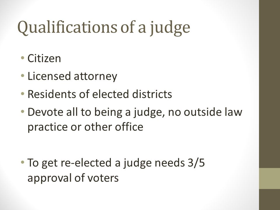 Qualifications of a judge Citizen Licensed attorney Residents of elected districts Devote all to being a judge, no outside law practice or other offic