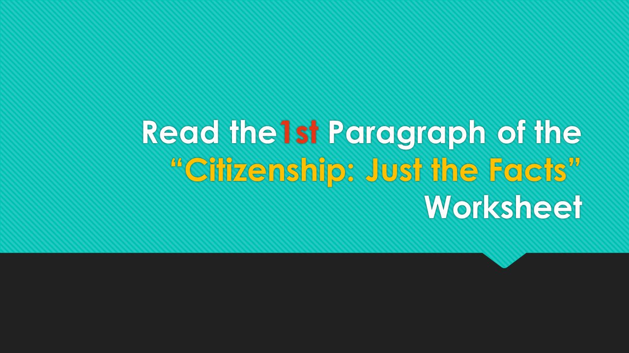 "Read the1st Paragraph of the ""Citizenship: Just the Facts"" Worksheet"