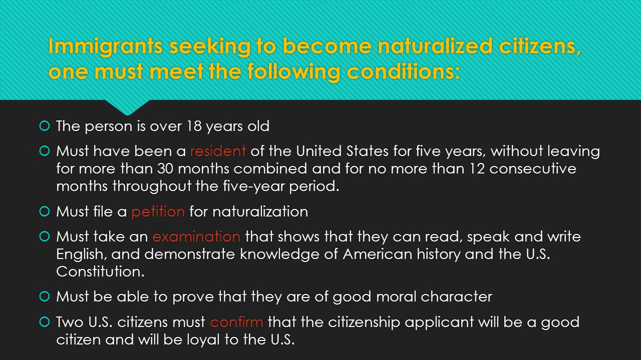 Immigrants seeking to become naturalized citizens, one must meet the following conditions:  The person is over 18 years old  Must have been a reside