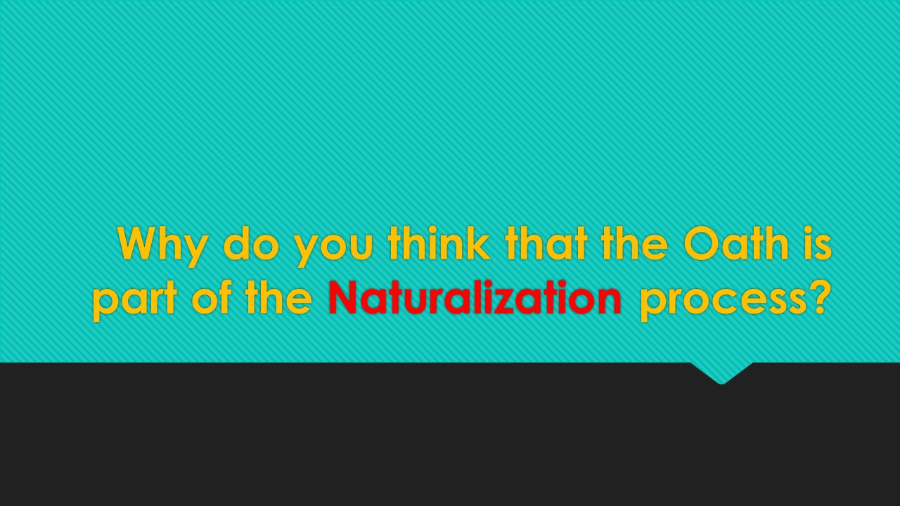 Why do you think that the Oath is part of the Naturalization process?