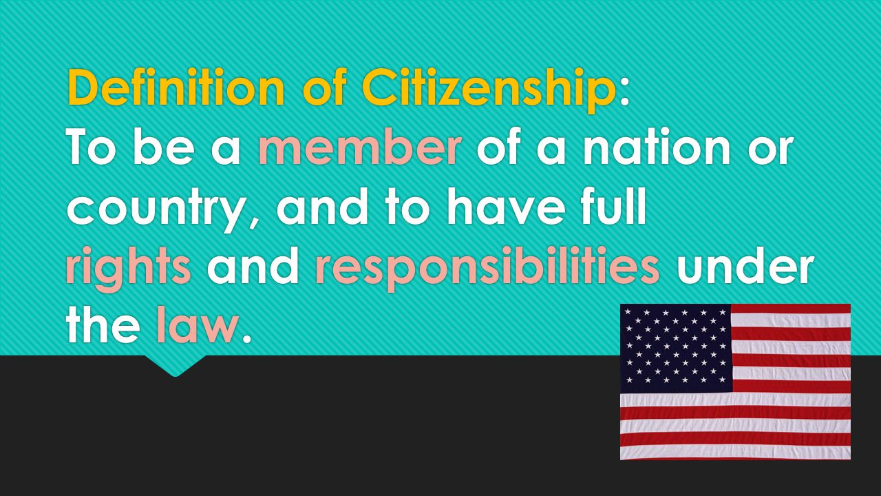 Definition of Citizenship: To be a member of a nation or country, and to have full rights and responsibilities under the law.