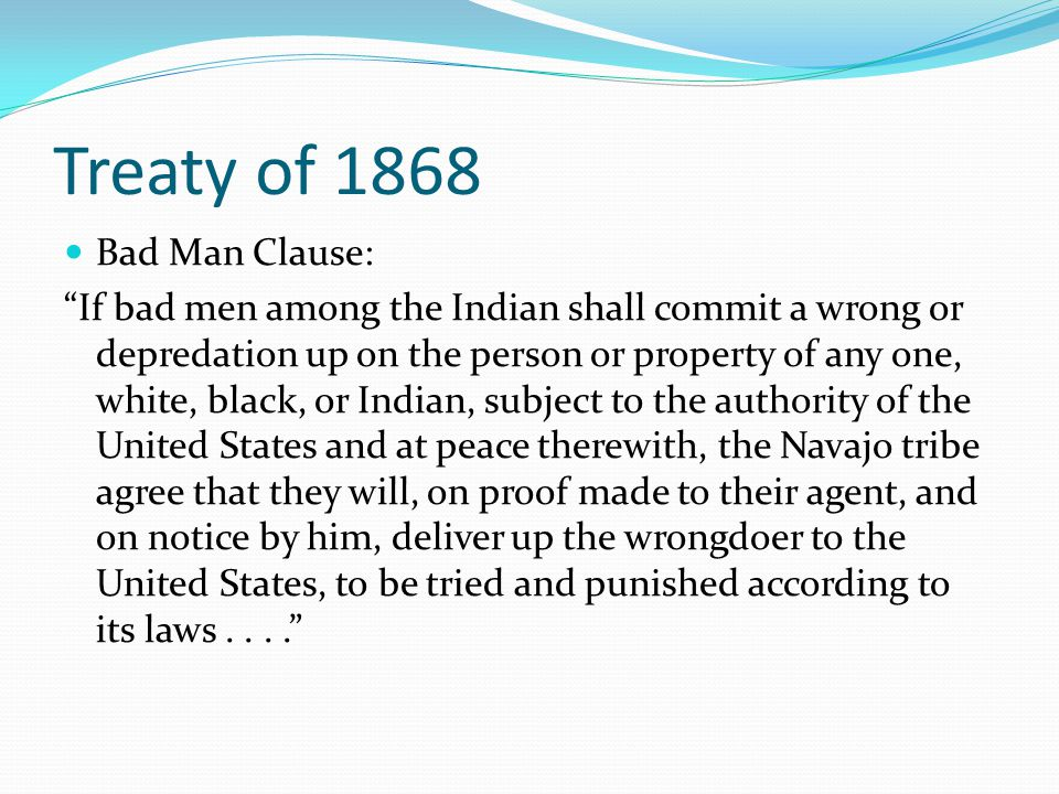 Treaty of 1868 Bad Man Clause: If bad men among the Indian shall commit a wrong or depredation up on the person or property of any one, white, black, or Indian, subject to the authority of the United States and at peace therewith, the Navajo tribe agree that they will, on proof made to their agent, and on notice by him, deliver up the wrongdoer to the United States, to be tried and punished according to its laws....
