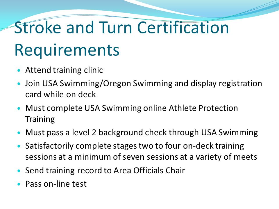 Continuing Your Stroke and Turn Judge Certification Renew membership with OSI and USA Swimming each year, background check and Athlete Protection Training as required Take on-line recertification test every two years Must work a minimum of 10 sessions over two years to re-certify
