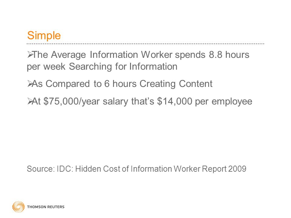 Simple  The Average Information Worker spends 8.8 hours per week Searching for Information  As Compared to 6 hours Creating Content  At $75,000/year salary that's $14,000 per employee Source: IDC: Hidden Cost of Information Worker Report 2009