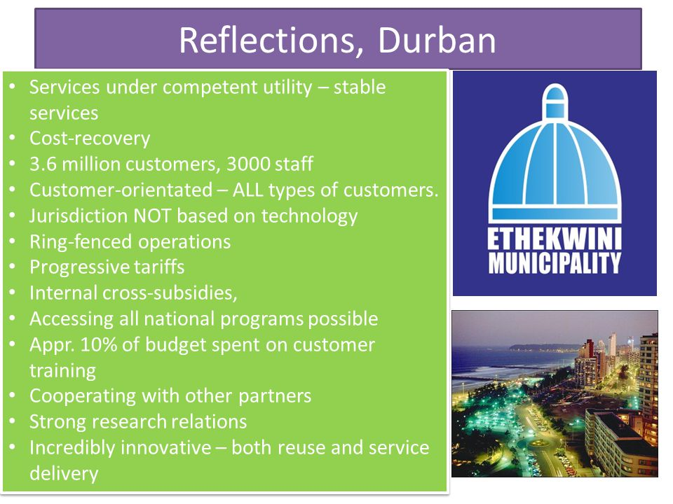 Reflections, Durban Services under competent utility – stable services Cost-recovery 3.6 million customers, 3000 staff Customer-orientated – ALL types