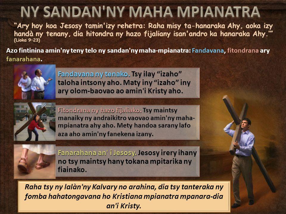 """""""Ary hoy koa Jesosy tamin'izy rehetra: Raha misy ta-hanaraka Ahy, aoka izy handà ny tenany, dia hitondra ny hazo fijaliany isan'andro ka hanaraka Ahy."""