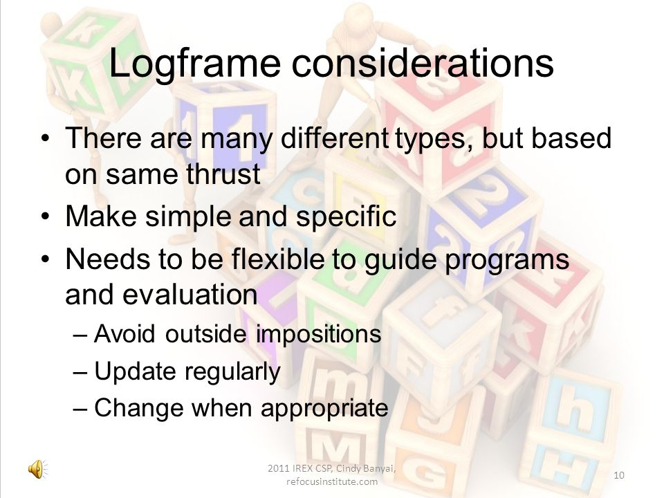Finding the logic Vertical logic - activities deliver outputs, which contribute to intermediate outcomes, which help bring about the overall goal (end outcomes) Horizontal logic - shows how progress against each objective is assessed (through verifying indicators) and the external factors (assumptions and risks) that might affect the achievement of objectives at the next level (Fujita 2010, p.