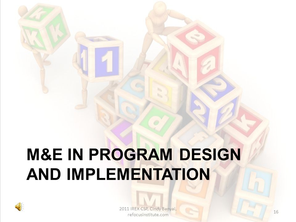 Planning and M&E Evaluation results feed back into planning Monitor ongoing progress toward long term goals – set benchmarks Set achievable short term goals –Modify program approach or goal according to evaluation data 2011 IREX CSP, Cindy Banyai, refocusinstitute.com 15