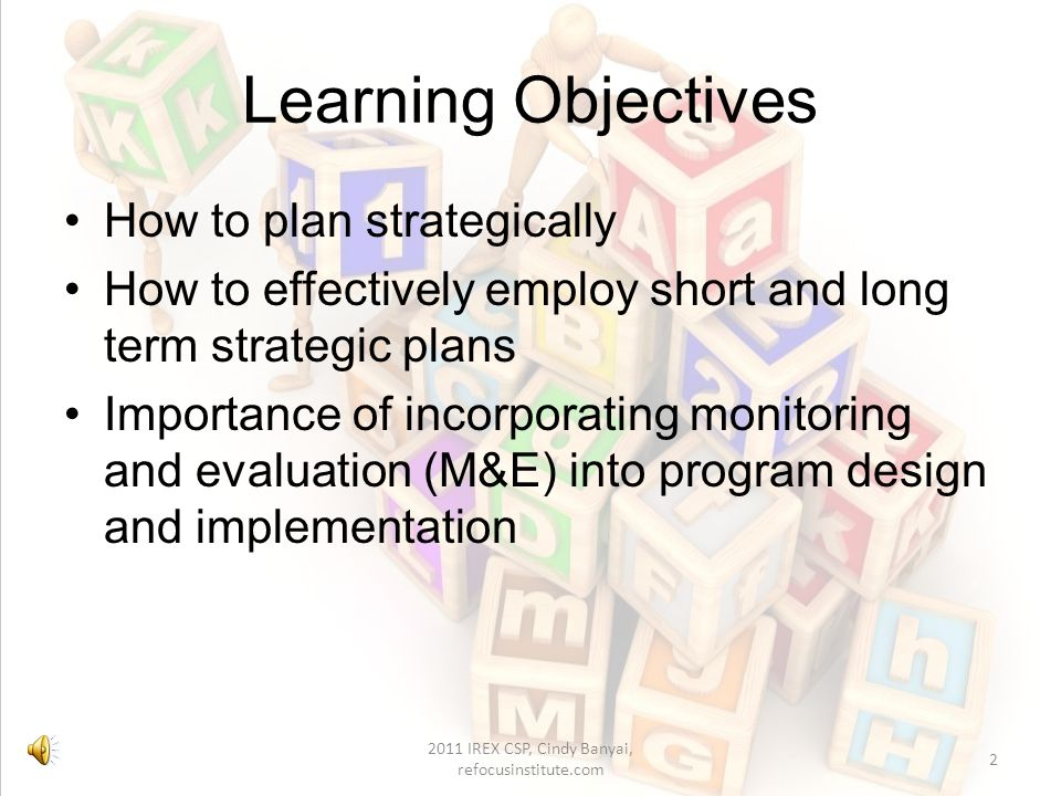 Learning Objectives How to plan strategically How to effectively employ short and long term strategic plans Importance of incorporating monitoring and evaluation (M&E) into program design and implementation 2 2011 IREX CSP, Cindy Banyai, refocusinstitute.com