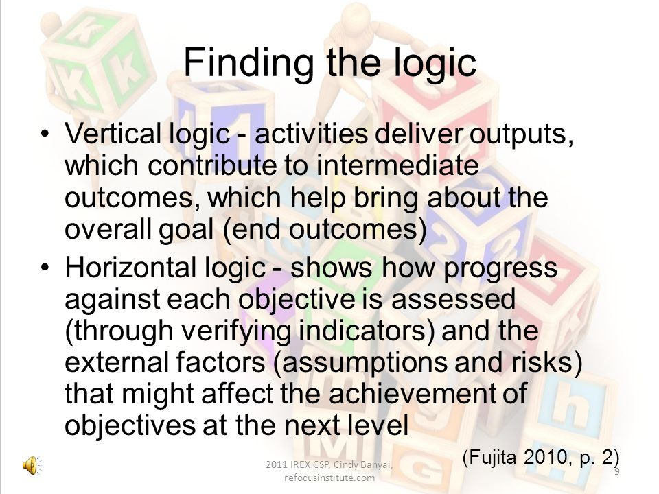Management roles in the logframe Project management – controls inputs, activities and outputs Policy planning – controls intermediate outcomes and end outcomes 2011 IREX CSP, Cindy Banyai, refocusinstitute.com 8