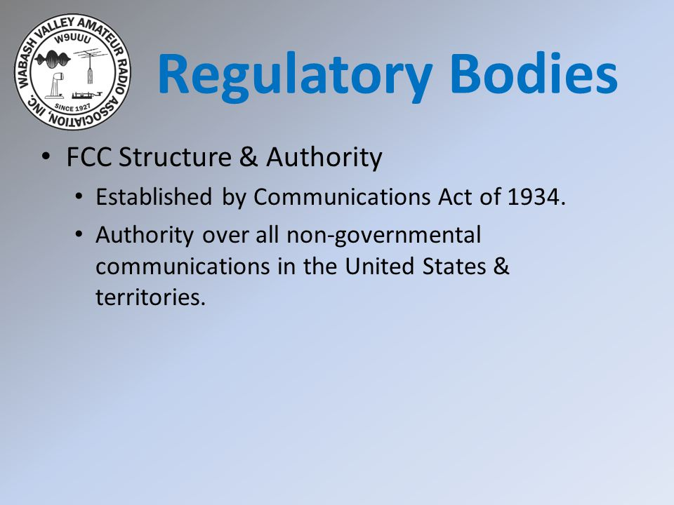 FCC Structure & Authority Code of Federal Regulations (CFR) Title 47 Part 2 -- Frequency allocations and radio treaty matters; general rules and regulations Part 17 – Antenna Structures Part 97 – Amateur Radio Service http://arrl.org/part-97-amateur-radio Regulatory Bodies
