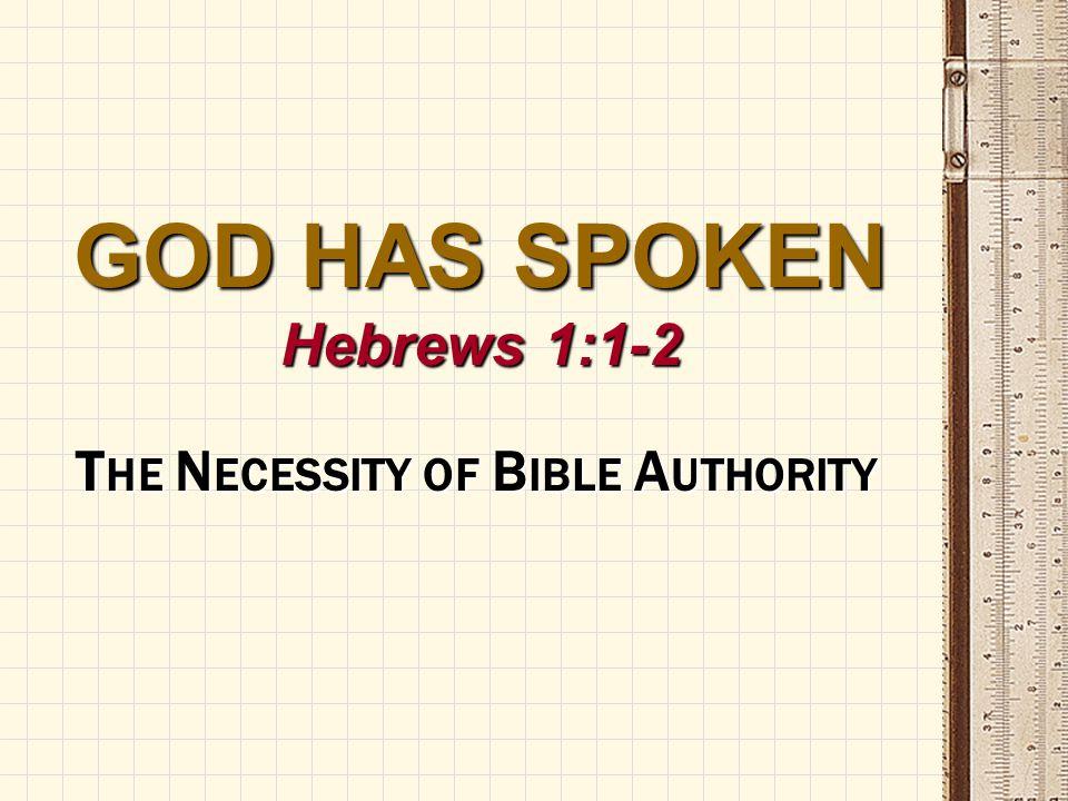 GOD HAS SPOKEN Hebrews 1:1-2 T HE N ECESSITY OF B IBLE A UTHORITY