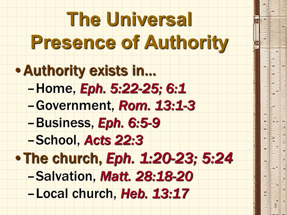 3 The Universal Presence of Authority Authority exists in…Authority exists in… –Home, Eph.