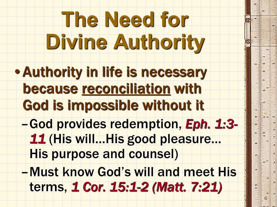 6 The Need for Divine Authority Authority in life is necessary because reconciliation with God is impossible without itAuthority in life is necessary because reconciliation with God is impossible without it –God provides redemption, Eph.