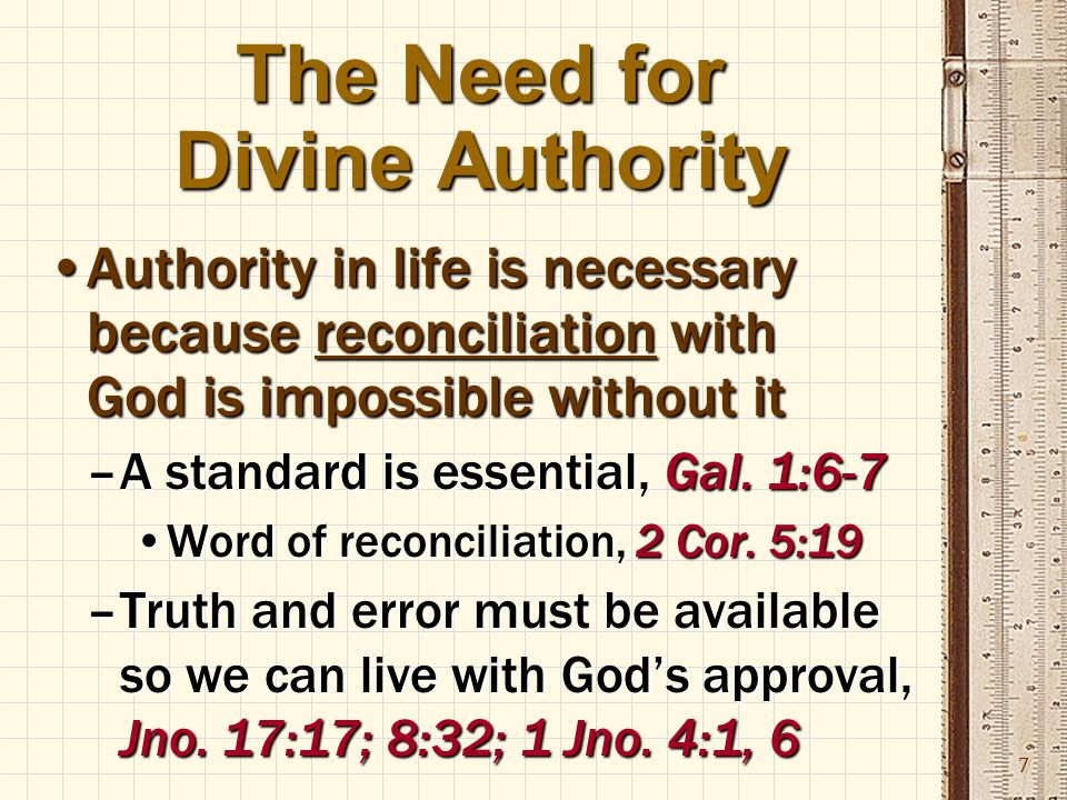 7 The Need for Divine Authority Authority in life is necessary because reconciliation with God is impossible without itAuthority in life is necessary because reconciliation with God is impossible without it –A standard is essential, Gal.