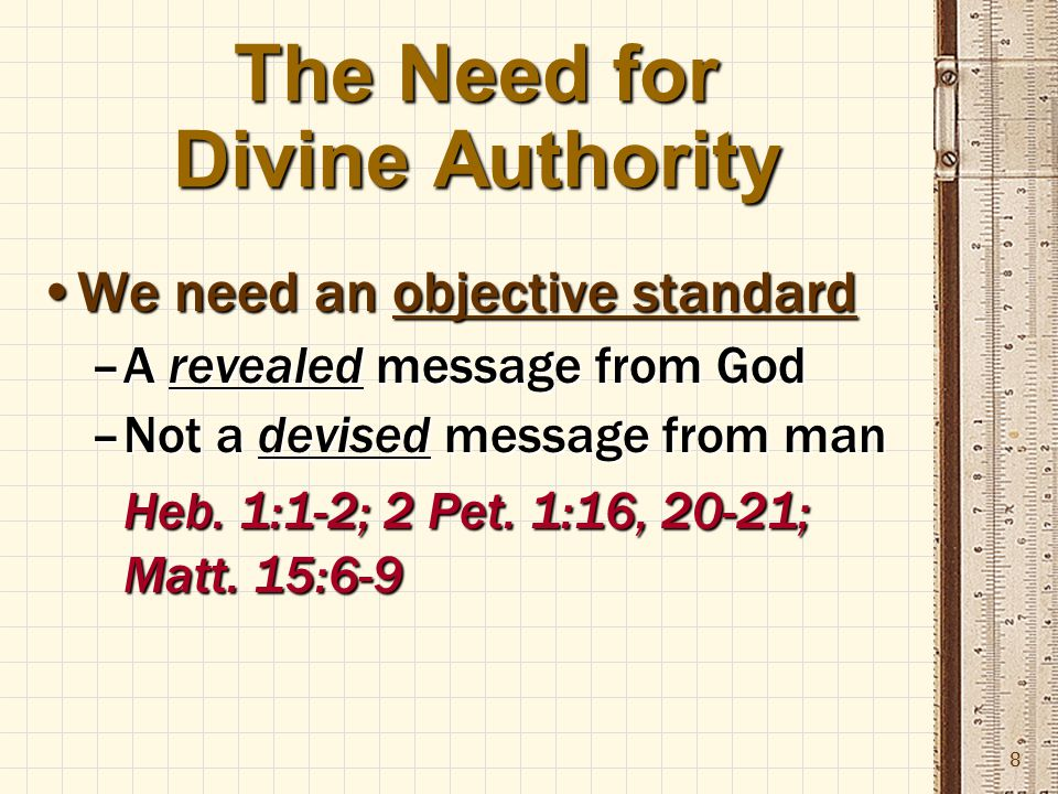 8 The Need for Divine Authority We need an objective standardWe need an objective standard –A revealed message from God –Not a devised message from man Heb.